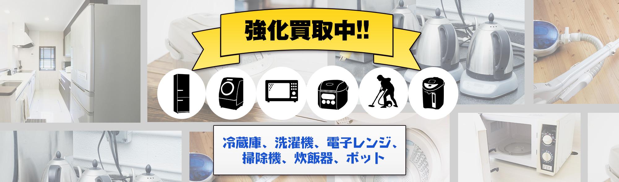 強化買取中!冷蔵庫、洗濯機、電子レンジ、掃除機、炊飯器、ポット